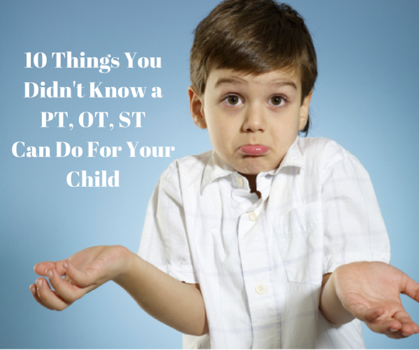 10 Things You Didn't Know a Pediatric PT, OT, and ST Can Do For Your Child